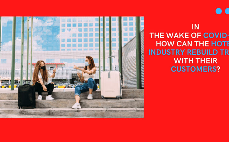 In the Wake of COVID-19, How Can the Hotel Industry Rebuild Trust With Their Customers?