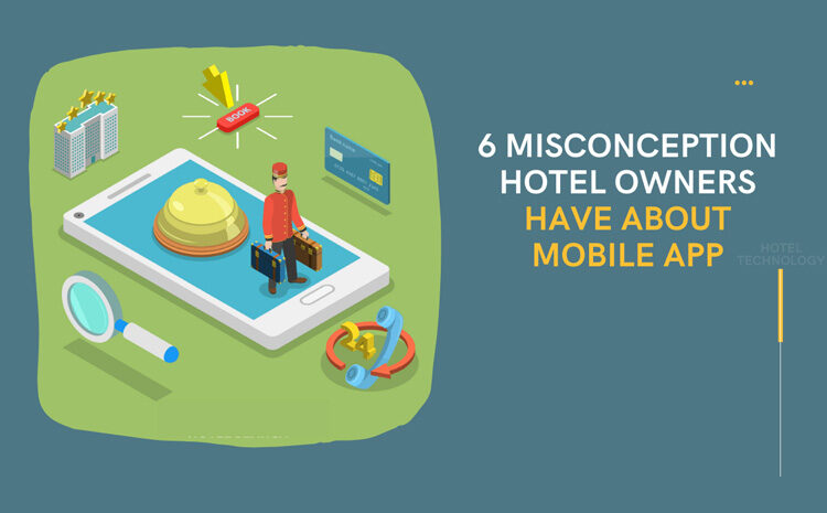 6 Misconception Hotel Owners Have About Mobile App